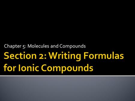 Chapter 5: Molecules and Compounds.  Write formulas for ionic compounds.