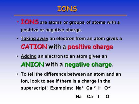 IONS IONS are atoms or groups of atoms with a positive or negative charge.IONS are atoms or groups of atoms with a positive or negative charge. Taking.