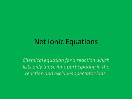 Net Ionic Equations Chemical equation for a reaction which lists only those ions participating in the reaction and excludes spectator ions.