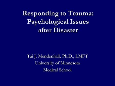 Responding to Trauma: Psychological Issues after Disaster Tai J. Mendenhall, Ph.D., LMFT University of Minnesota Medical School.
