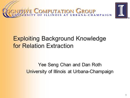 Exploiting Background Knowledge for Relation Extraction Yee Seng Chan and Dan Roth University of Illinois at Urbana-Champaign 1.