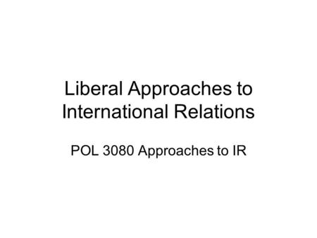 Liberal Approaches to International Relations POL 3080 Approaches to IR.