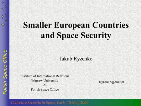 Collective Security in Space, Paris, 15 May 2006 Polish Space Office Smaller European Countries and Space Security Jakub Ryzenko Institute.