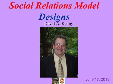 Social Relations Model Designs David A. Kenny June 17, 2013.