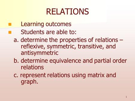 1 RELATIONS Learning outcomes Students are able to: a. determine the properties of relations – reflexive, symmetric, transitive, and antisymmetric b. determine.
