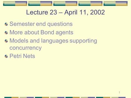 1 Lecture 23 – April 11, 2002 Semester end questions More about Bond agents Models and languages supporting concurrency Petri Nets.
