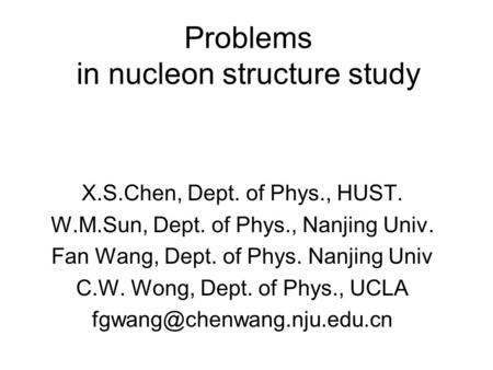 Problems in nucleon structure study X.S.Chen, Dept. of Phys., HUST. W.M.Sun, Dept. of Phys., Nanjing Univ. Fan Wang, Dept. of Phys. Nanjing Univ C.W. Wong,