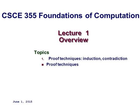Lecture 1 Overview Topics 1. Proof techniques: induction, contradiction Proof techniques June 1, 2015 CSCE 355 Foundations of Computation.