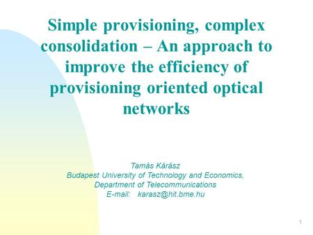 1 Simple provisioning, complex consolidation – An approach to improve the efficiency of provisioning oriented optical networks Tamás Kárász Budapest University.