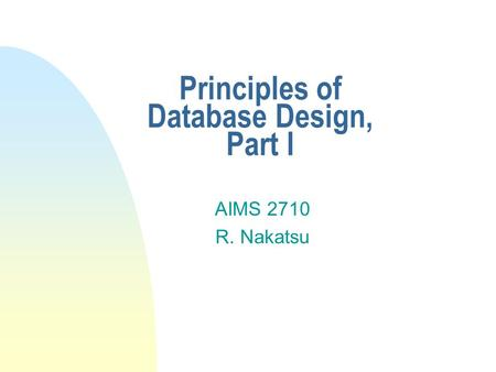 Principles of Database Design, Part I AIMS 2710 R. Nakatsu.