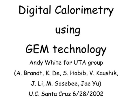 Digital Calorimetry using GEM technology Andy White for UTA group (A. Brandt, K. De, S. Habib, V. Kaushik, J. Li, M. Sosebee, Jae Yu) U.C. Santa Cruz 6/28/2002.