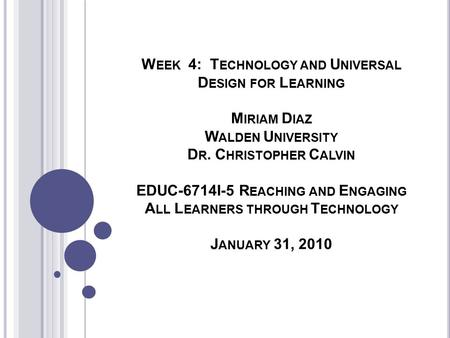 W EEK 4: T ECHNOLOGY AND U NIVERSAL D ESIGN FOR L EARNING M IRIAM D IAZ W ALDEN U NIVERSITY D R. C HRISTOPHER C ALVIN EDUC-6714I-5 R EACHING AND E NGAGING.