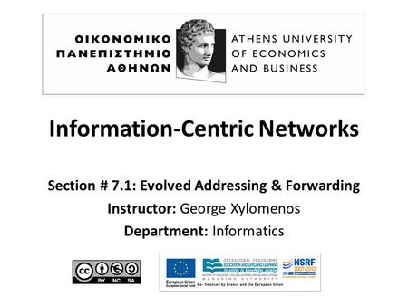 Information-Centric Networks Section # 7.1: Evolved Addressing & Forwarding Instructor: George Xylomenos Department: Informatics.