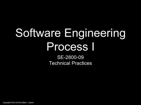 Copyright © 2012-2014 by Mark J. Sebern Software Engineering Process I SE-2800-09 Technical Practices.