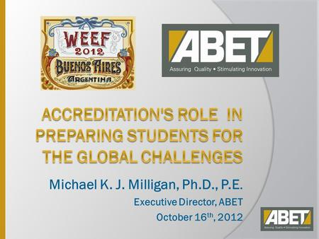 Michael K. J. Milligan, Ph.D., P.E. Executive Director, ABET October 16 th, 2012.