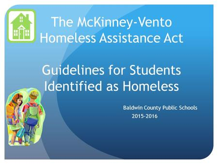 The McKinney-Vento Homeless Assistance Act Guidelines for Students Identified as Homeless Baldwin County Public Schools 2015-2016.