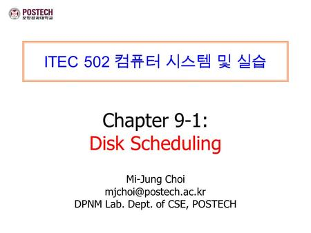 ITEC 502 컴퓨터 시스템 및 실습 Chapter 9-1: Disk Scheduling Mi-Jung Choi DPNM Lab. Dept. of CSE, POSTECH.