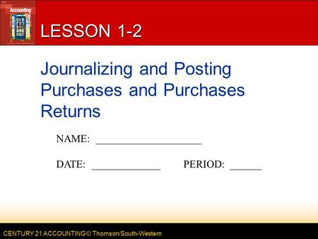 CENTURY 21 ACCOUNTING © Thomson/South-Western LESSON 1-2 Journalizing and Posting Purchases and Purchases Returns NAME: ____________________ DATE: _____________PERIOD: