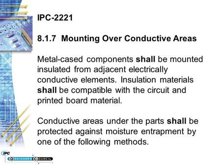 IPC-2221 8.1.7 Mounting Over Conductive Areas Metal-cased components shall be mounted insulated from adjacent electrically conductive elements. Insulation.
