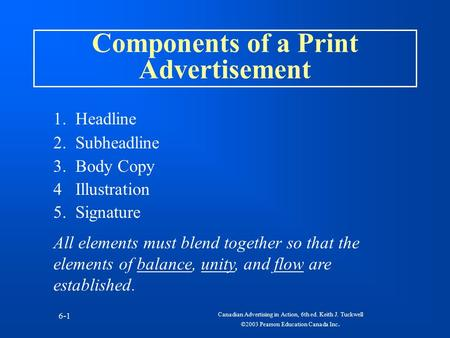 Canadian Advertising in Action, 6th ed. Keith J. Tuckwell ©2003 Pearson Education Canada Inc. 6-1 Components of a Print Advertisement 1. Headline 2. Subheadline.
