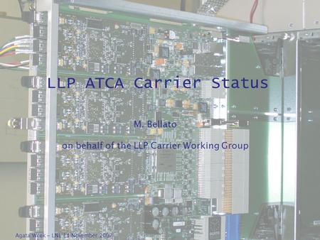 Agata Week – LNL 14 November 2007 LLP ATCA Carrier Status M. Bellato on behalf of the LLP Carrier Working Group.