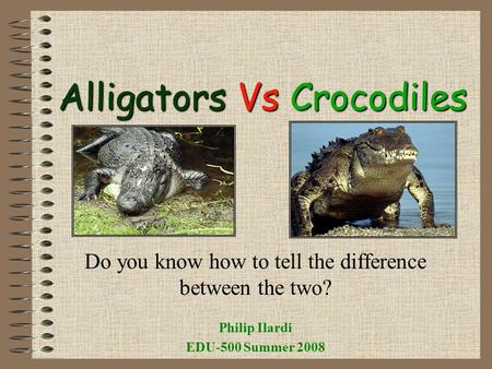 Alligators Alligators Vs Vs Crocodiles Do you know how to tell the difference between the two? Philip Ilardi EDU-500 Summer 2008.