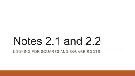 Notes 2.1 and 2.2 LOOKING FOR SQUARES AND SQUARE ROOTS.