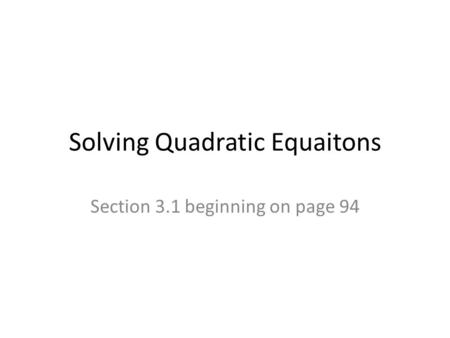 Solving Quadratic Equaitons Section 3.1 beginning on page 94.
