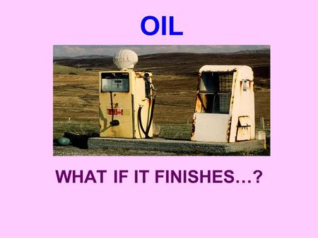 OIL WHAT IF IT FINISHES…?.