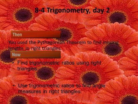 8-4 Trigonometry, day 2 You used the Pythagorean Theorem to find missing lengths in right triangles. Find trigonometric ratios using right triangles. Use.