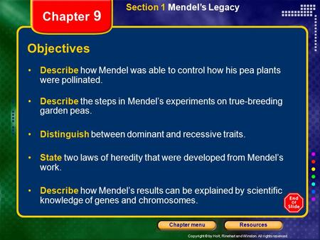 Copyright © by Holt, Rinehart and Winston. All rights reserved. ResourcesChapter menu Section 1 Mendel's Legacy Chapter 9 Objectives Describe how Mendel.