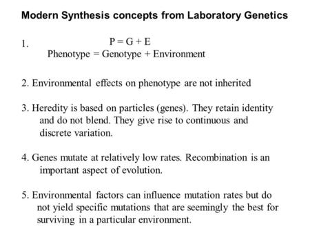 Modern Synthesis concepts from Laboratory Genetics P = G + E Phenotype = Genotype + Environment 1. 2. Environmental effects on phenotype are not inherited.