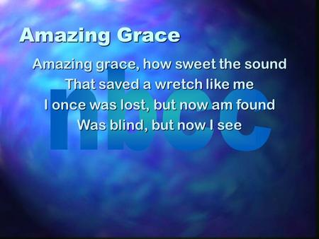Amazing Grace Amazing grace, how sweet the sound That saved a wretch like me I once was lost, but now am found Was blind, but now I see.