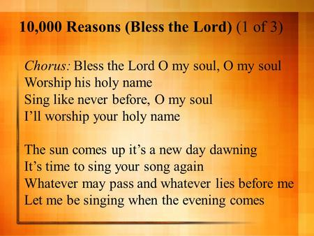 10,000 Reasons (Bless the Lord) (1 of 3) Chorus: Bless the Lord O <strong>my</strong> soul, O <strong>my</strong> soul Worship his holy name Sing like never before, O <strong>my</strong> soul I'll worship.
