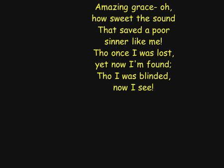 Amazing grace- oh, how sweet the sound That saved a poor sinner like me! Tho once I was lost, yet now I'm found; Tho I was blinded, now I see! Amazing.