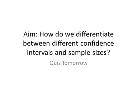 Aim: How do we differentiate between different confidence intervals and sample sizes? Quiz Tomorrow.