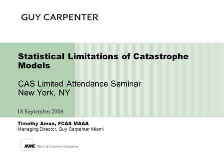 Timothy Aman, FCAS MAAA Managing Director, Guy Carpenter Miami Statistical Limitations of Catastrophe Models CAS Limited Attendance Seminar New York, NY.