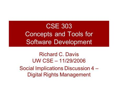 CSE 303 Concepts and Tools for Software Development Richard C. Davis UW CSE – 11/29/2006 Social Implications Discussion 4 – Digital Rights Management.