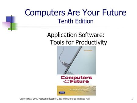 Computers Are Your Future Tenth Edition Application Software: Tools for Productivity Copyright © 2009 Pearson Education, Inc. Publishing as Prentice Hall1.