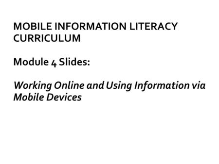 MOBILE INFORMATION LITERACY CURRICULUM Module 4 Slides: Working Online and Using Information via Mobile Devices.