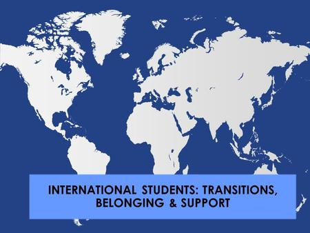 INTERNATIONAL STUDENTS: TRANSITIONS, BELONGING & SUPPORT.