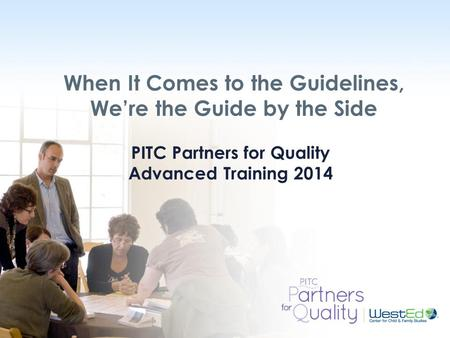 WestEd.org When It Comes to the Guidelines, We're the Guide by the Side PITC Partners for Quality Advanced Training 2014.