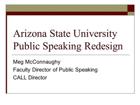 Arizona State University Public Speaking Redesign Meg McConnaughy Faculty Director of Public Speaking CALL Director.