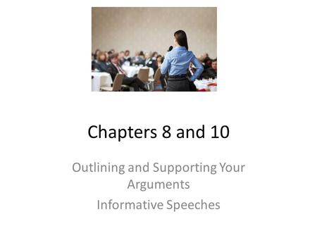 Chapters 8 and 10 Outlining and Supporting Your Arguments Informative Speeches.