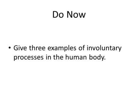 Do Now Give three examples of involuntary processes in the human body.