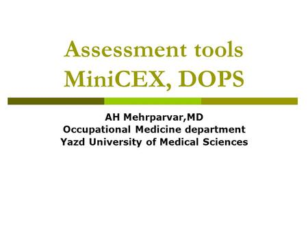 Assessment tools MiniCEX, DOPS AH Mehrparvar,MD Occupational Medicine department Yazd University of Medical Sciences.