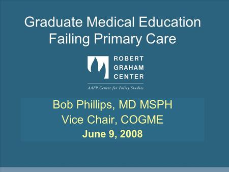 Graduate Medical Education Failing Primary Care Bob Phillips, MD MSPH Vice Chair, COGME June 9, 2008.