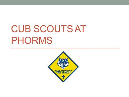 CUB SCOUTS AT PHORMS. What is Cub Scouts? Scouting promises you the great outdoors. As a Scout, you can learn how to camp and hike without leaving a trace.