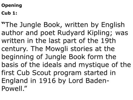 "Opening Cub 1: ""The Jungle Book, written by English author and poet Rudyard Kipling; was written in the last part of the 19th century. The Mowgli stories."