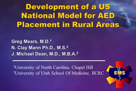 Development of a US National Model for AED Placement in Rural Areas Greg Mears, M.D. 1 N. Clay Mann Ph.D., M.S. 2 J. Michael Dean, M.D., M.B.A. 2 1 University.